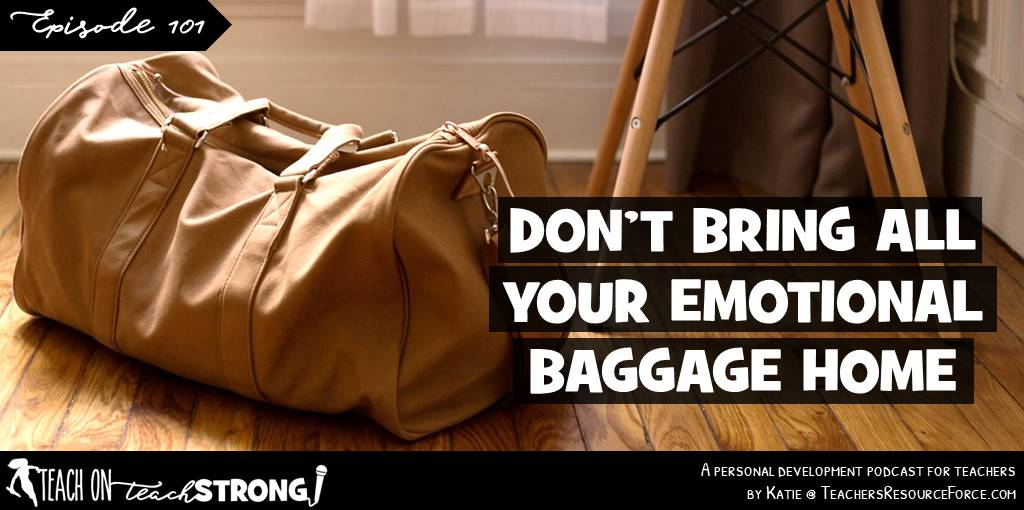 Don't bring all your emotional baggage home | Teach On, Teach Strong Podcast #teacherpodcast #podcastforteachers #teacherewellness #teacherwellbeing #selfcare #teachermindset