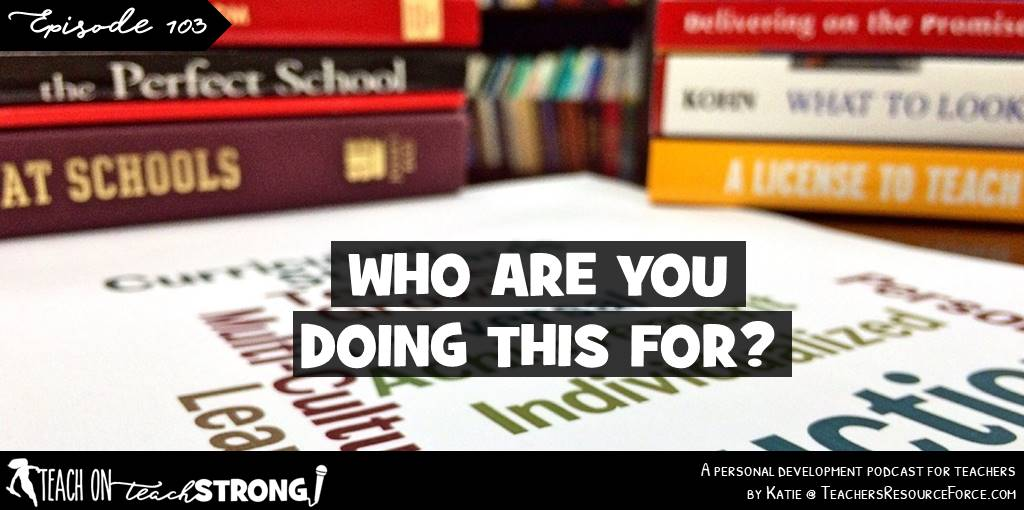 Who are you doing this for? | Teach On, Teach Strong Podcast for teachers #teacherdevelopment #teacherpodcast #teachonteachstrong