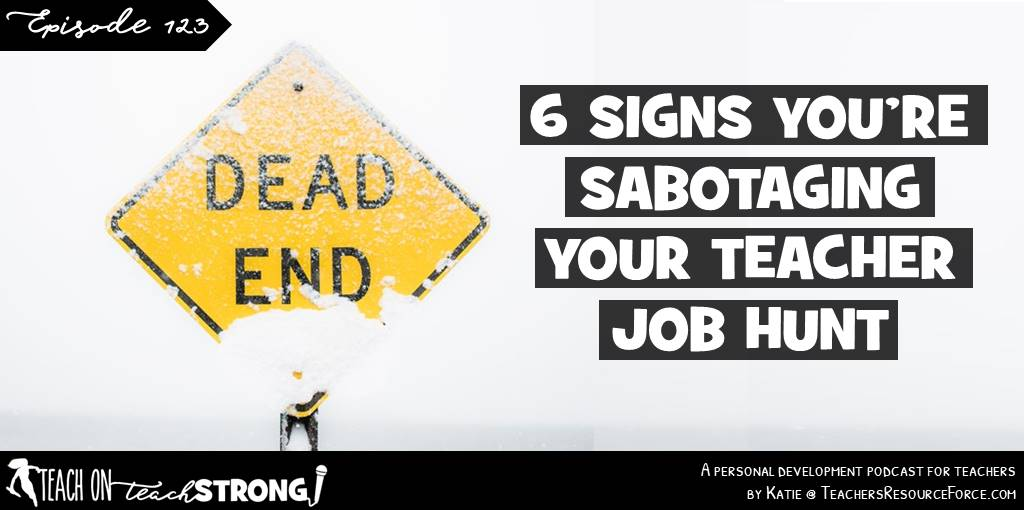 6 signs you are sabotaging your teacher job hunt | Teach On, Teach Strong Podcast #teacherpodcast #podcastforteachers