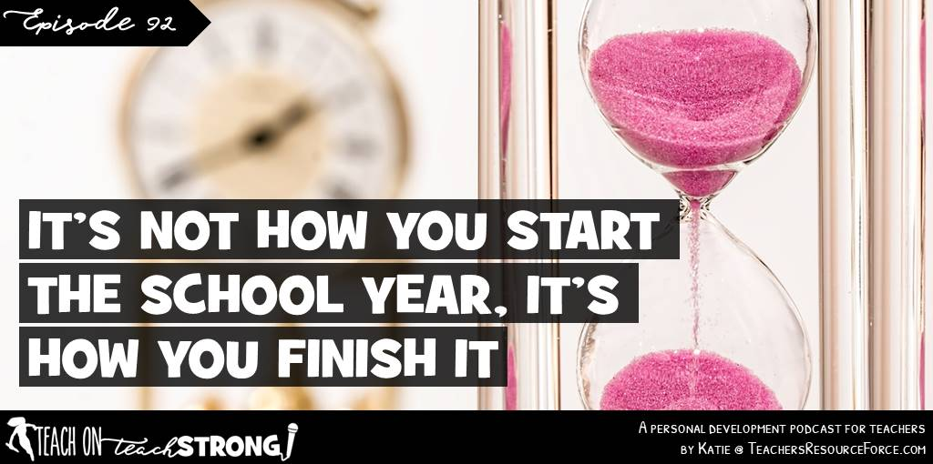 It's not how you start the school year, it's how you finish it | Teach On, Teach Strong Podcast