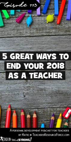 5 great ways to end your 2018 as a teacher #teacherpodcast #podcastforteachers #teachonteachstrong