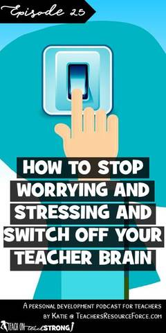 How to stop worrying and stressing and switch off your teacher brain