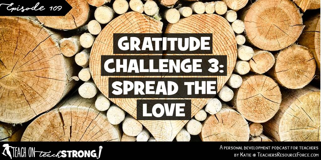 Teacher Gratitude Challenge 3: spread the love | Teach On, Teach Strong Podcast #teachonteachstrong #teacherpodcast #podcastforteachers #teacherwellbeing #teacherwellness #selfcare