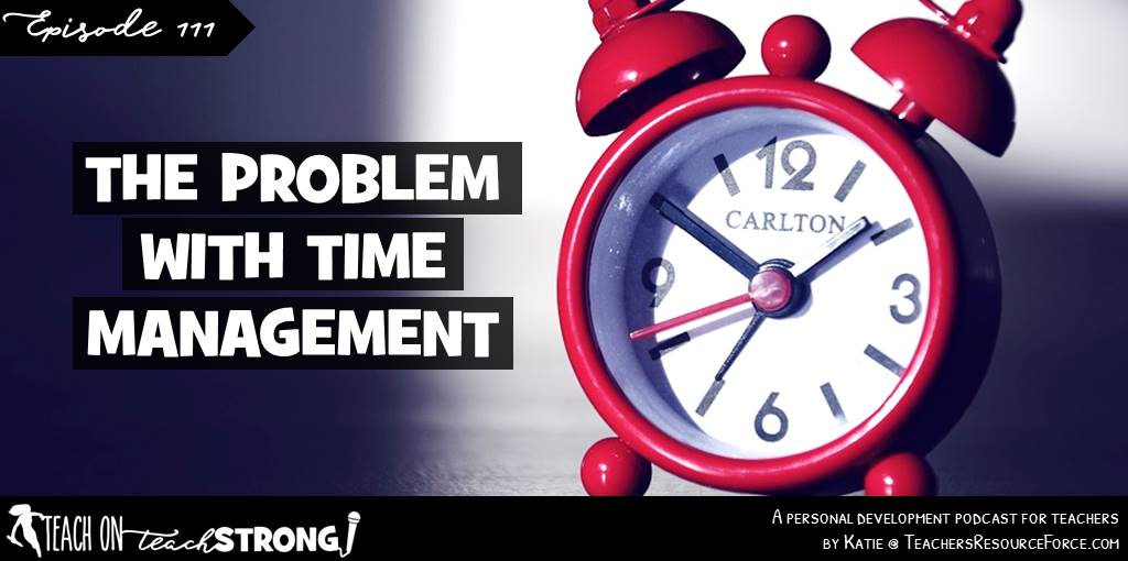 The problem with time management | Teach On, Teach Strong #podcastforteachers #teacherpodcast #teachonteachstrong #timemanagement