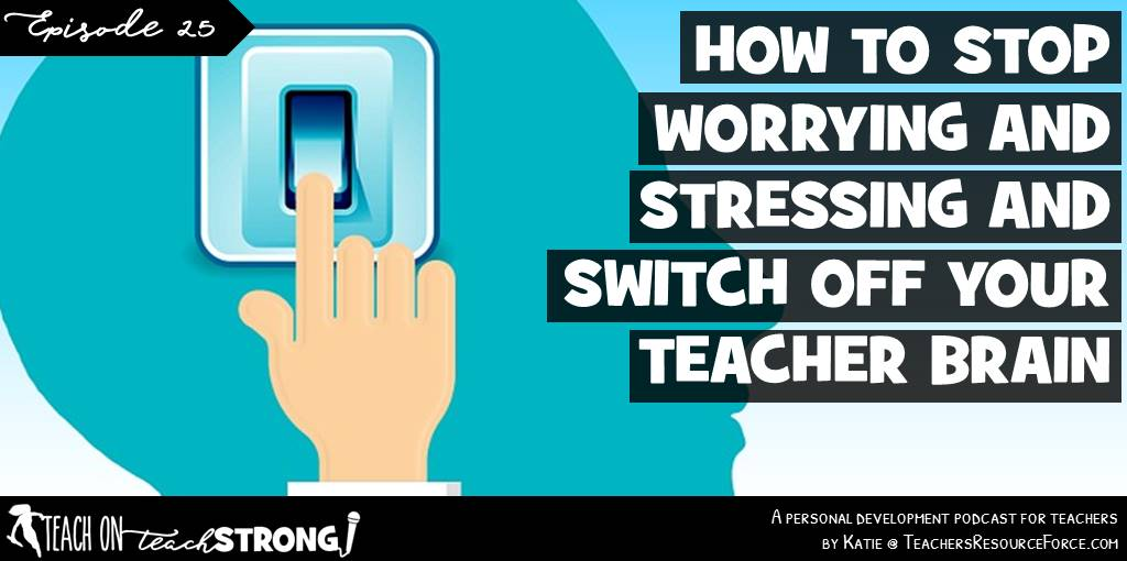 How to stop worrying and stressing and switch off your teacher brain | Teach On, Teach Strong Podcast