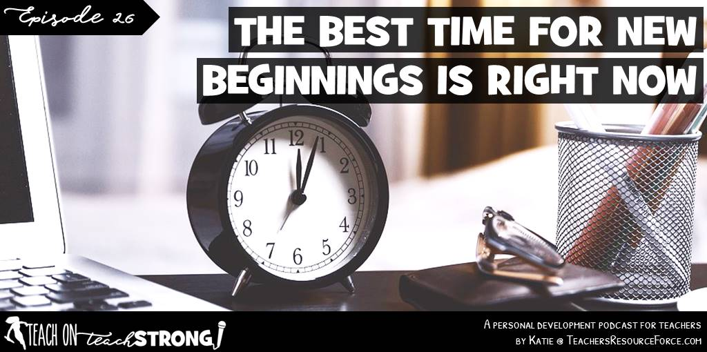 The best time for new beginnings is right now | Teach On, Teach Strong Podcast