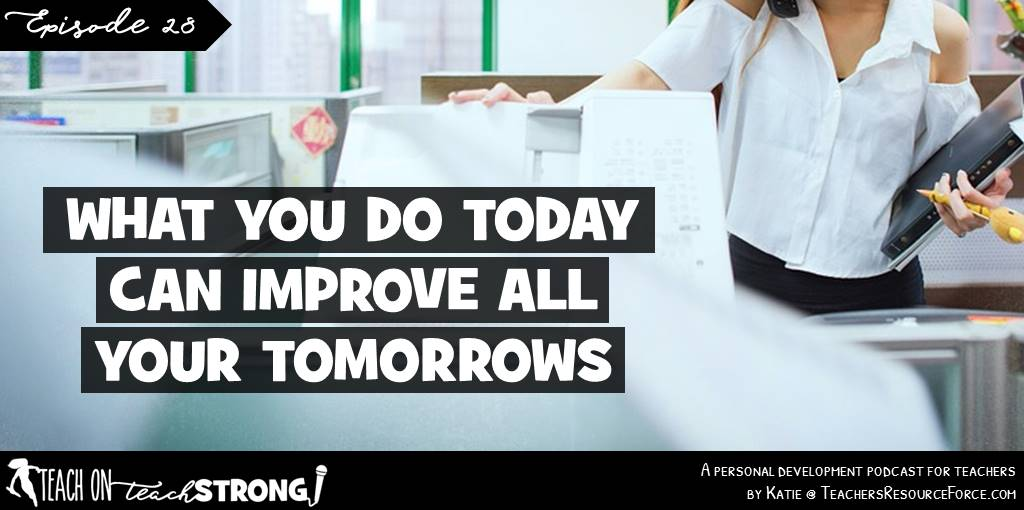 What you do today can improve all your tomorrows | Teach On, Teach Strong Podcast