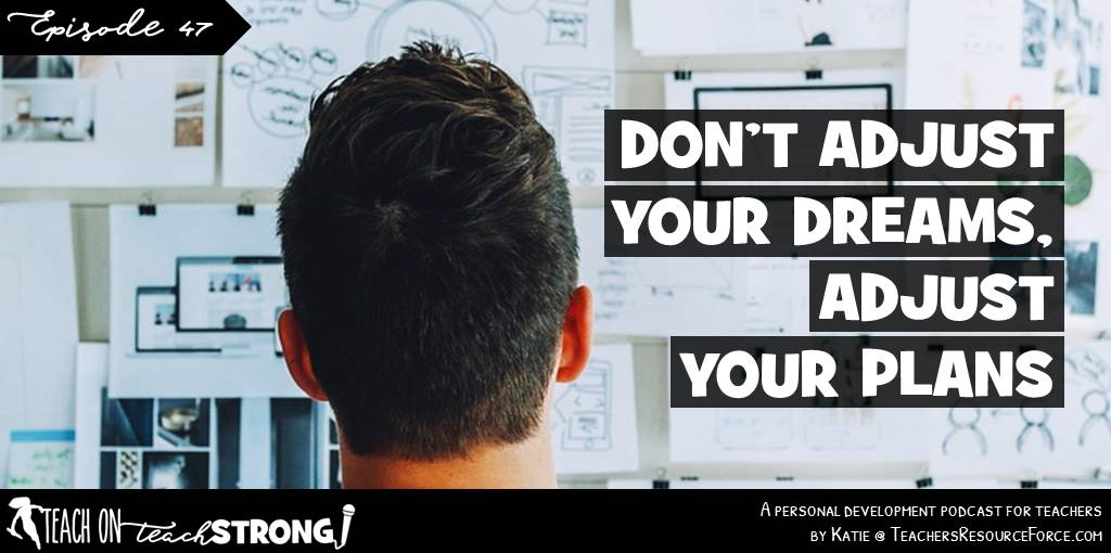 Don't adjust your dreams, adjust your plans | Teach On, Teach Strong Podcast