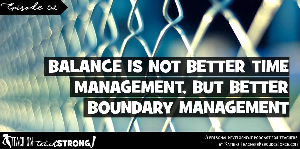 Balance is not about better time management but better boundary management | Teach On, Teach Strong Podcast