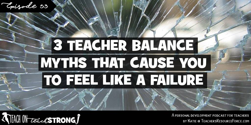 3 teacher balance myths that cause you to feel like a failure | Teach On, Teach Strong Podcast