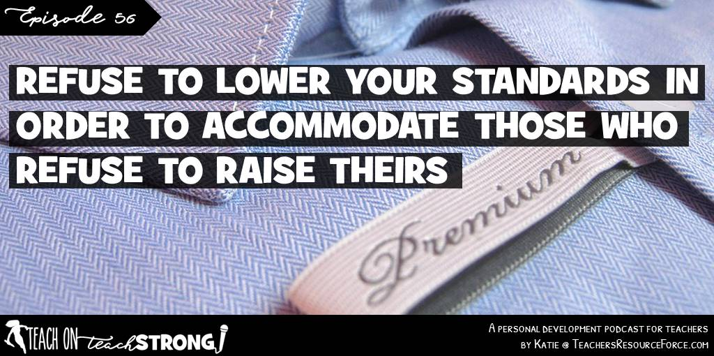Refuse to lower your standards to accommodate those who refuse to raise theirs | Teach On, Teach Strong Podcast