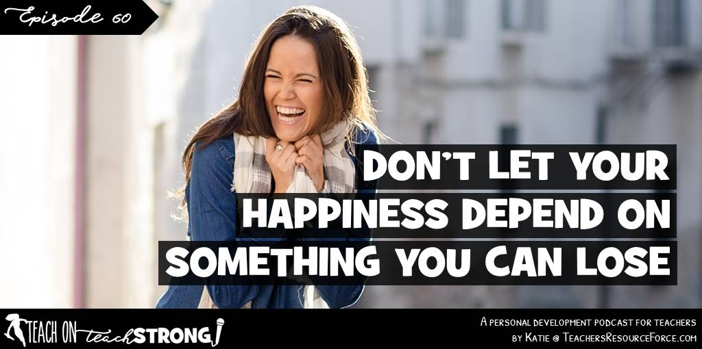 Don't let your happiness depend on something you can lose