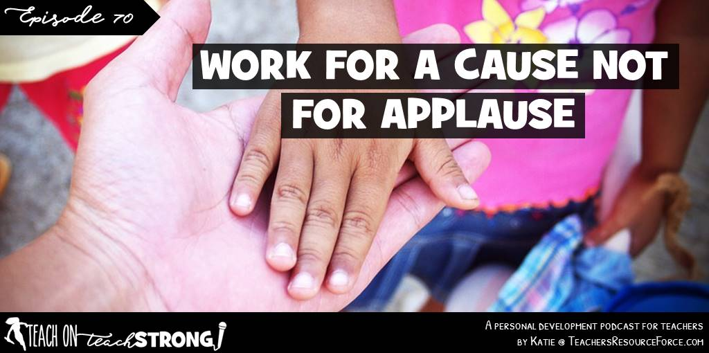 Work for a cause, not for applause | Teach On, Teach Strong Podcast