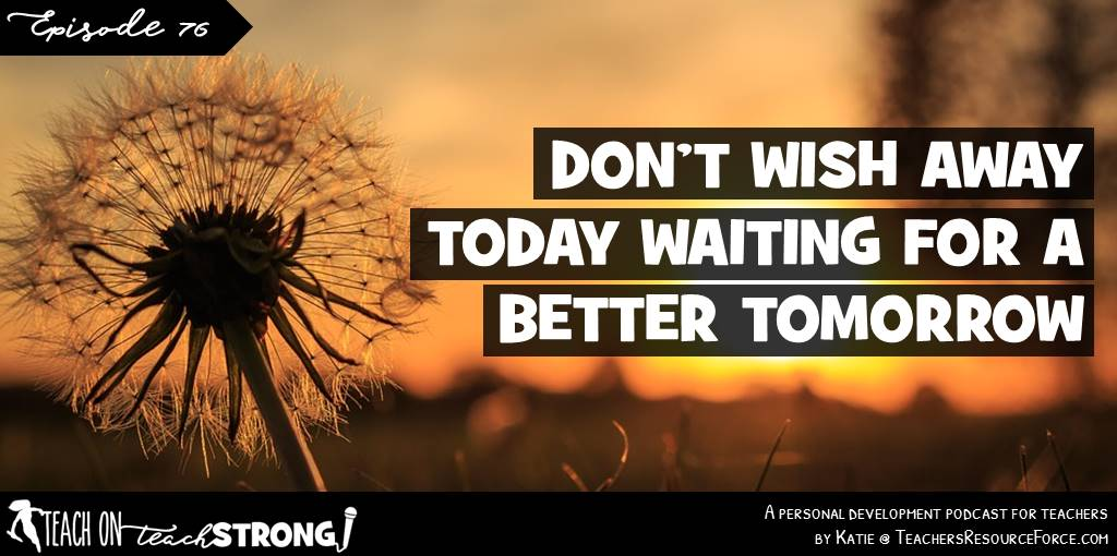Don't wish away today waiting for a better tomorrow